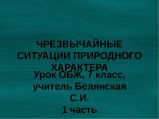 ЧРЕЗВЫЧАЙНЫЕ СИТУАЦИИ ПРИРОДНОГО ХАРАКТЕРА Урок ОБЖ, 7 класс, учитель Белянск