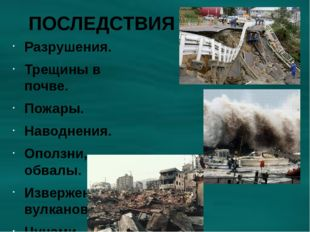 ПОСЛЕДСТВИЯ Разрушения. Трещины в почве. Пожары. Наводнения. Оползни, обвалы.
