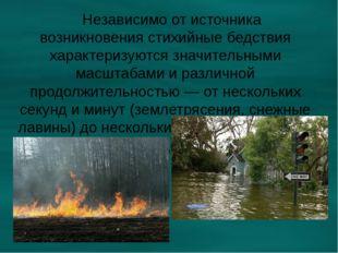 Независимо от источника возникновения стихийные бедствия характеризуются зна