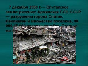 7 декабря 1988 г.— Спитакское землетрясение: Армянская ССР, СССР — разрушены