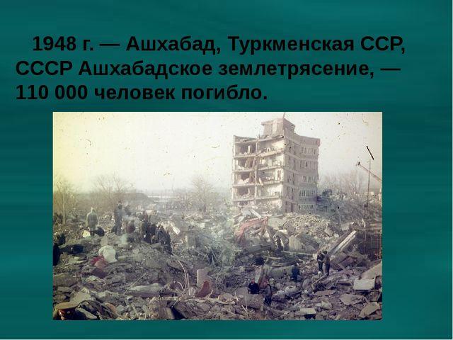 1948 г. — Ашхабад, Туркменская ССР, СССР Ашхабадское землетрясение, — 110 00...