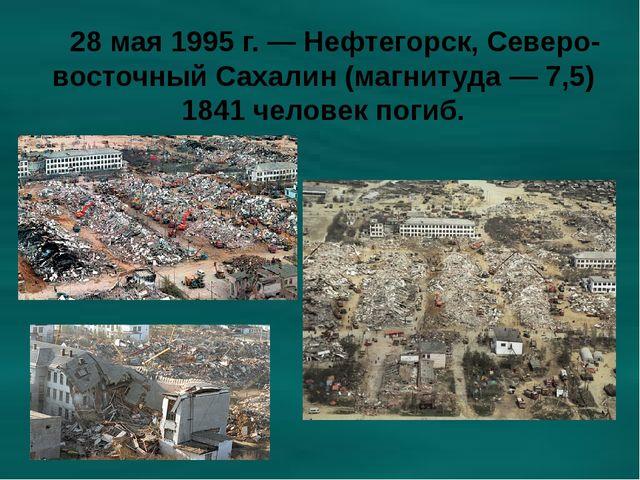 28 мая 1995 г. — Нефтегорск, Северо-восточный Сахалин (магнитуда — 7,5) 1841...