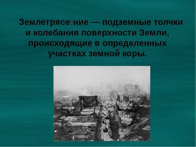 Землетрясе́ние — подземные толчки и колебания поверхности Земли, происходящи...