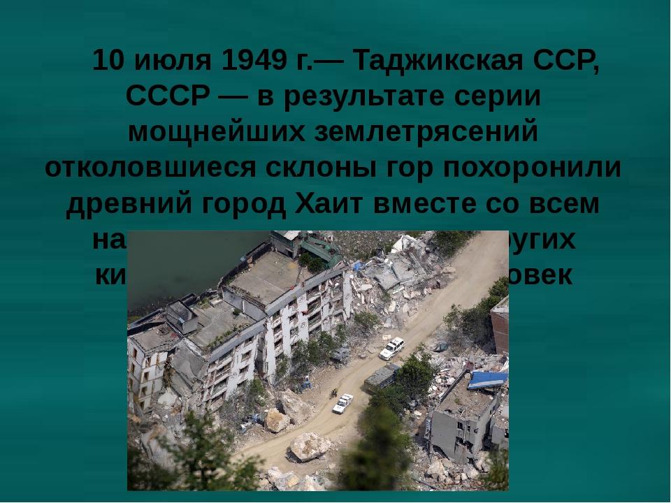 10 июля 1949 г.— Таджикская ССР, СССР — в результате серии мощнейших землетр...