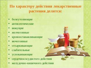 По характеру действия лекарственные растения делятся: болеутоляющие антисепти