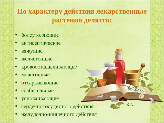 По характеру действия лекарственные растения делятся: болеутоляющие антисепти...