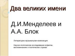 Два великих имени Д.И.Менделеев и А.А. Блок Литературно-музыкальная композици