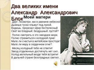 Два великих имени Александр Александрович Блок Моей матери Друг, посмотри, ка