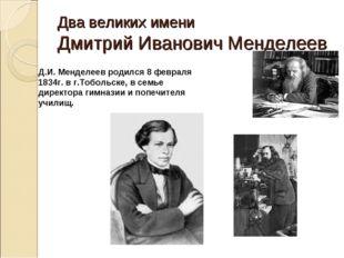 Два великих имени Дмитрий Иванович Менделеев Д.И. Менделеев родился 8 февраля