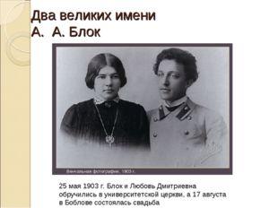 Два великих имени А. А. Блок 25 мая 1903 г. Блок и Любовь Дмитриевна обручили