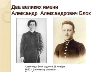Два великих имени Александр Александрович Блок Александр Блок родился 28 нояб