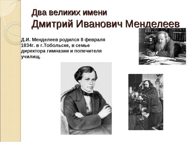Два великих имени Дмитрий Иванович Менделеев Д.И. Менделеев родился 8 февраля...