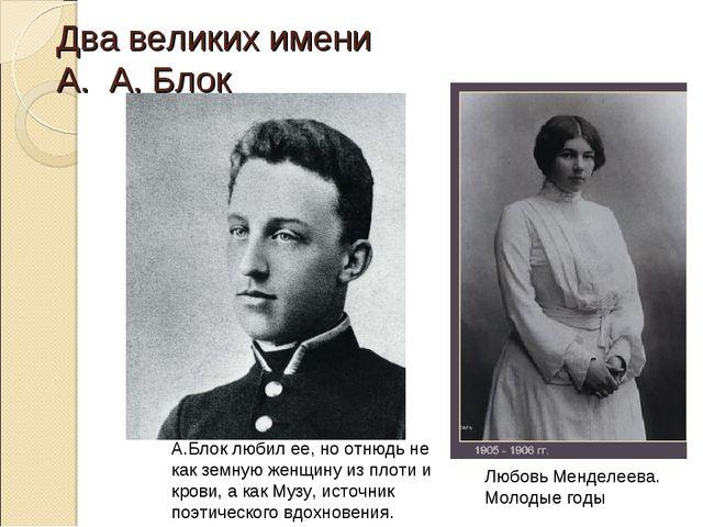 Два великих имени А. А. Блок А.Блок любил ее, но отнюдь не как земную женщину...