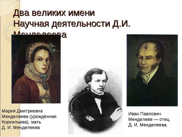 Два великих имени Научная деятельности Д.И. Менделеева Мария Дмитриевна Менде...