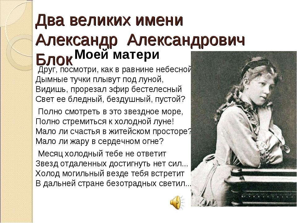 Два великих имени Александр Александрович Блок Моей матери Друг, посмотри, ка...