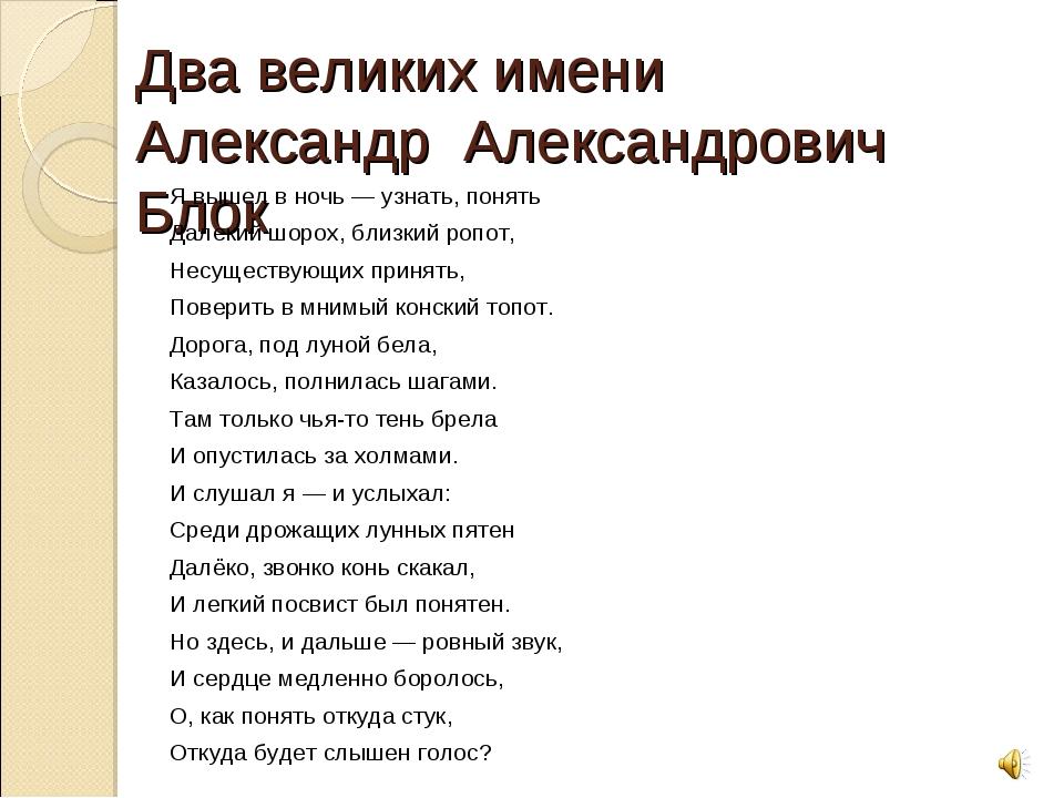 Два великих имени Александр Александрович Блок Я вышел в ночь — узнать, понят...