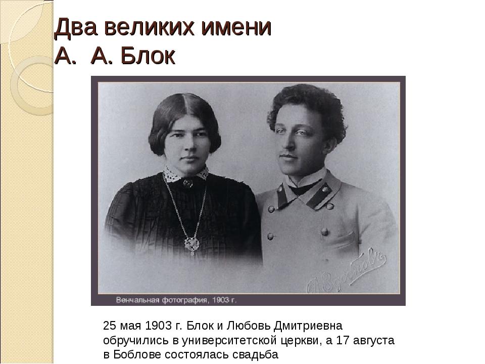 Два великих имени А. А. Блок 25 мая 1903 г. Блок и Любовь Дмитриевна обручили...