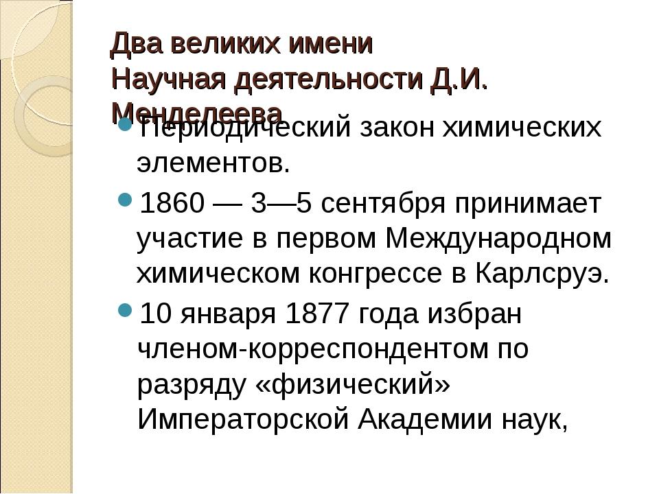 Два великих имени Научная деятельности Д.И. Менделеева Периодический закон хи...