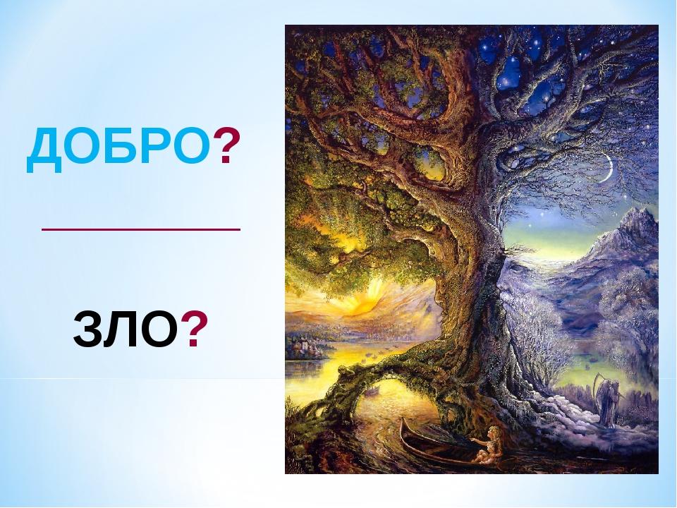 ДОБРО? _______ ЗЛО?