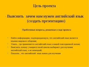 Цель проекта - Выяснить зачем нам нужен английский язык (создать презентацию)