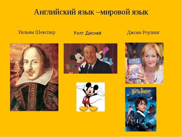 Английский язык –мировой язык Уильям Шекспир Джоан Роулинг Уолт Дисней