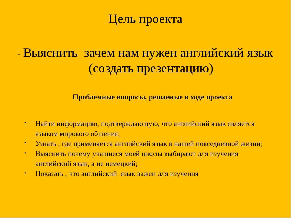 Цель проекта - Выяснить зачем нам нужен английский язык (создать презентацию)...