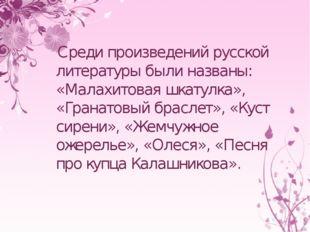 Среди произведений русской литературы были названы: «Малахитовая шкатулка»,