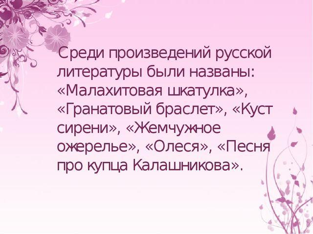 Среди произведений русской литературы были названы: «Малахитовая шкатулка»,...