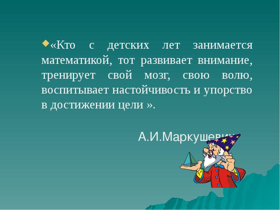 «Кто с детских лет занимается математикой, тот развивает внимание, тренирует...