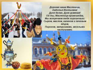 Дорогая наша Масленица, Авдотья Изотьевна! Дуня белая, Дуня румяная! Ой ты, М