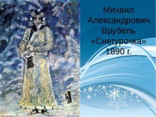Михаил Александрович Врубель «Снегурочка» 1890 г.