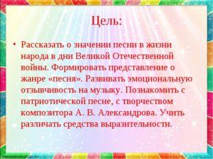 Цель: Рассказать о значении песни в жизни народа в дни Великой Отечественной