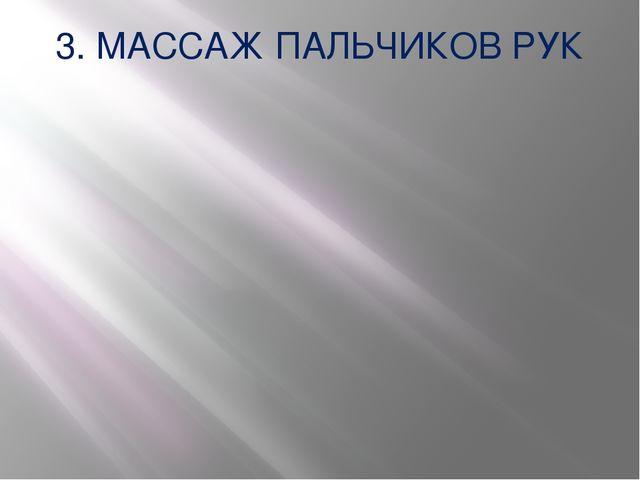 3. МАССАЖ ПАЛЬЧИКОВ РУК