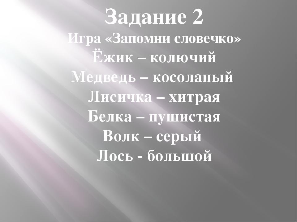 Задание 2 Игра «Запомни словечко» Ёжик – колючий Медведь – косолапый Лисичка...