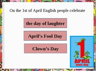 On the 1st of April English people celebrate   the day of laughter April's Fo