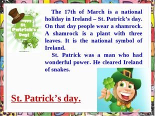 St. Patrick's day. * The 17th of March is a national holiday in Ireland – St