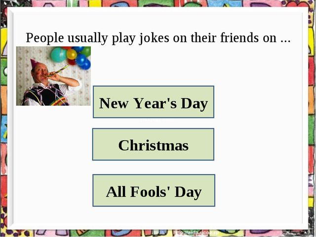 People usually play jokes on their friends on ... New Year's Day Christmas Al...
