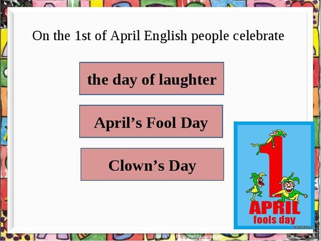 On the 1st of April English people celebrate  the day of laughter April's Fo...