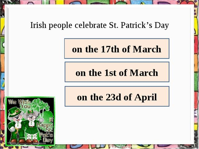 Irish people celebrate St. Patrick's Day on the 17th of March on the 1st of M...