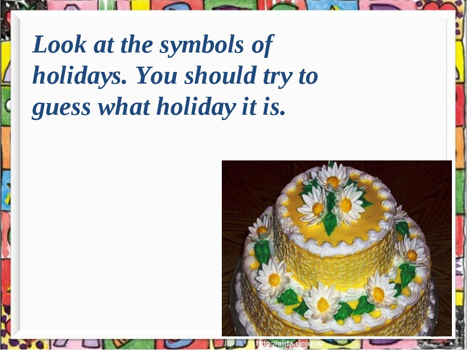 * Look at the symbols of holidays. You should try to guess what holiday it is.