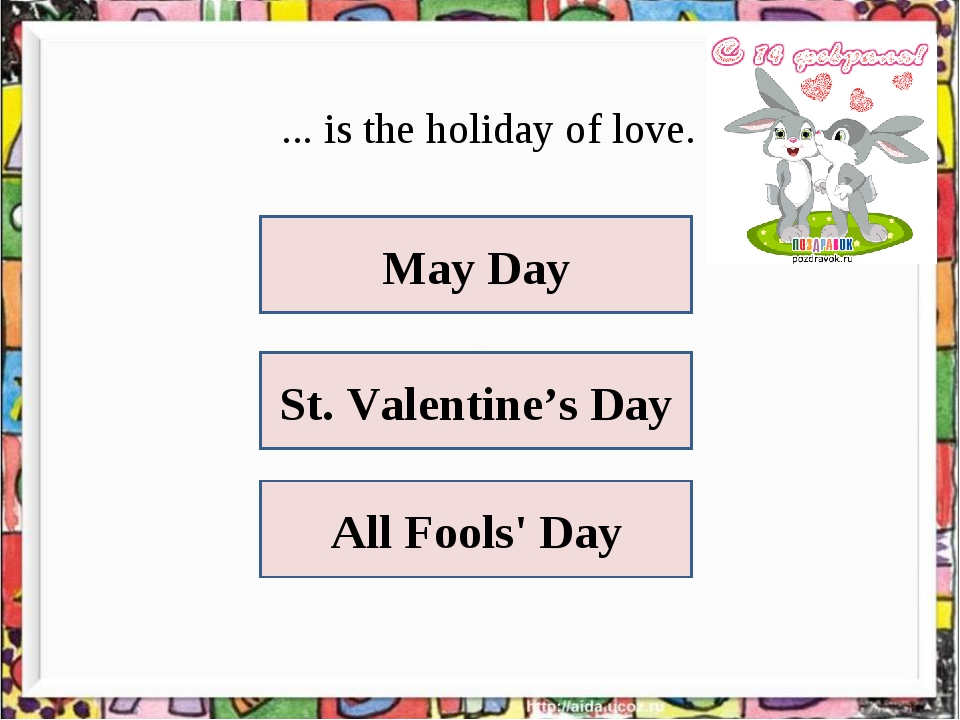 ... is the holiday of love. May Day St. Valentine's Day All Fools' Day