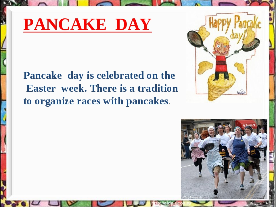* PANCAKE DAY Pancake day is celebrated on the Easter week. There is a tradit...