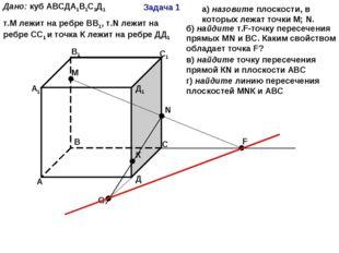 Задача 1 А В С Д А1 В1 С1 Д1 М N F К Дано: куб АВСДА1В1С1Д1 т.М лежит на ребр