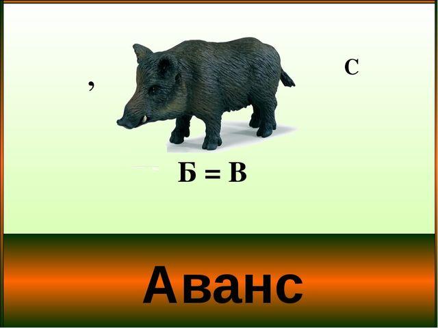 Аванс Б = В , С