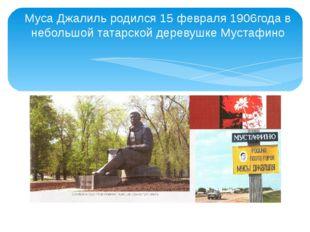 Муса Джалиль родился 15 февраля 1906года в небольшой татарской деревушке Муст