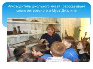 Руководитель школьного музея рассказывает много интересного о Мусе Джалиле