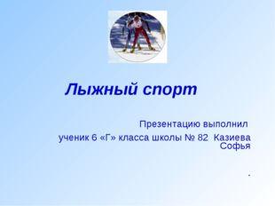 Лыжный спорт Презентацию выполнил ученик 6 «Г» класса школы № 82 Казиева Софь