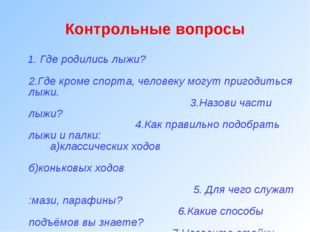 Контрольные вопросы 1. Где родились лыжи? 2.Где кроме спорта, человеку могут