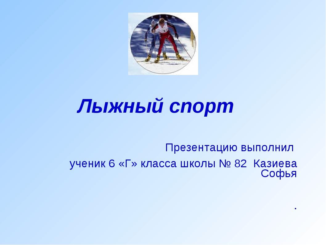 Лыжный спорт Презентацию выполнил ученик 6 «Г» класса школы № 82 Казиева Софь...