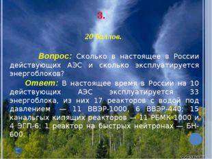 3. 20 баллов. Вопрос: Сколько в настоящее в России действующих АЭС и скол